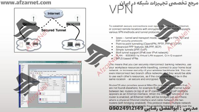 قابلیت دیگر میکروتیک بحث تانلینگ یا VPN هست . پشتیبانی از پروتکل های PPTP ، PPPEO ، L2TP و پشتیبانی از تانلهای رمزنگاری مثل IPSEC و در بحث Simple tunnels پشتیبانی از IPIP و EOIP که همگی آنها در میکروتیک در دسترس قرار دارد .